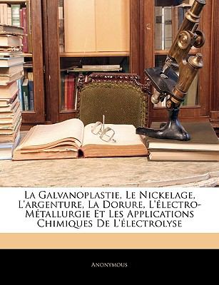 La Galvanoplastie, Le Nickelage, L'Argenture, La Dorure, L'Electro-Metallurgie Et Les Applications Chimiques de L'Electrolyse