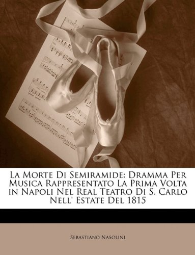 La Morte Di Semiramide: Dramma Per Musica Rappresentato La Prima VOLTA in Napoli Nel Real Teatro Di S. Carlo Nell' Estate del 1815 9781149591932