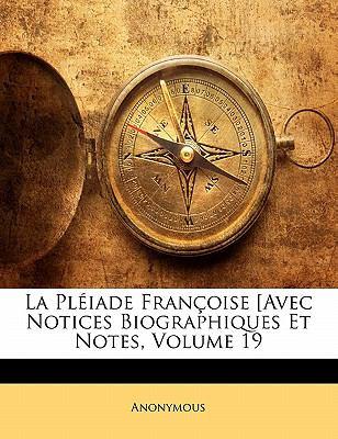 La Pleiade Francoise [Avec Notices Biographiques Et Notes, Volume 19 9781143418952