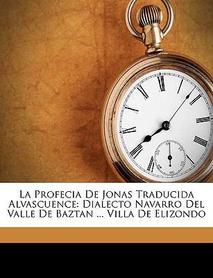 La Profecia de Jonas Traducida Alvascuence: Dialecto Navarro del Valle de Baztan ... Villa de Elizondo 9781149712986