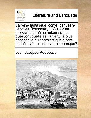 La  Reine Fantasque, Conte, Par Jean-Jacques Rousseau, ... Suivi D'Un Discours Du Mme Auteur Sur La Question, Quelle Est La Vertu La Plus Ncessaire Au 9781140656111