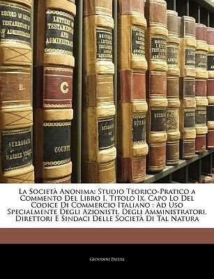 La Societa Anonima: Studio Teorico-Pratico a Commento del Libro I, Titolo IX, Capo Lo del Codice Di Commercio Italiano: Ad USO Specialment 9781143267673
