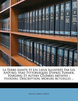 La  Terre-Sainte Et Les Lieux Illustr S Par Les AP Tres: Vues Pittoresques D'Apr?'s Turner, Harding Et Autres C L Bres Artistes: Histoire, Description 9781145565869