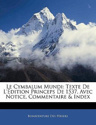 Le Cymbalum Mundi: Texte de L' Dition Princeps de 1537, Avec Notice, Commentaire & Index 9781141116768