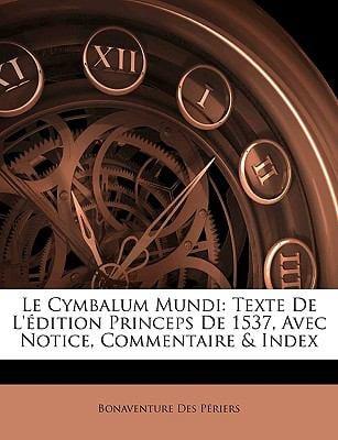 Le Cymbalum Mundi: Texte de L'Dition Princeps de 1537, Avec Notice, Commentaire & Index