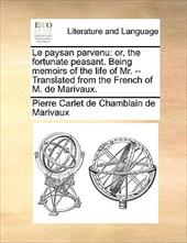 Le Paysan Parvenu: Or, the Fortunate Peasant. Being Memoirs of the Life of Mr. -- Translated from the French of M. de Marivaux. 9856274