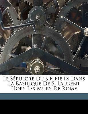 Le Spulcre Du S.P. Pie IX Dans La Basilique de S. Laurent Hors Les Murs de Rome 9781149216170