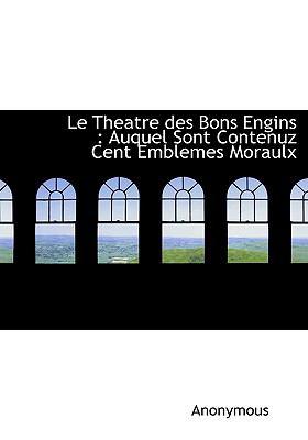 Le Theatre Des Bons Engins: Auquel Sont Contenuz Cent Emblemes Moraulx 9781140597995