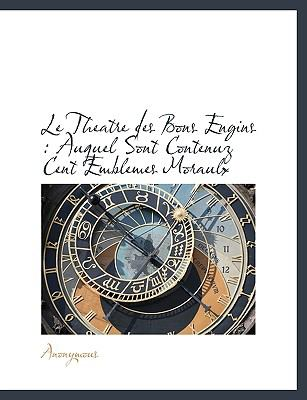 Le Theatre Des Bons Engins: Auquel Sont Contenuz Cent Emblemes Moraulx 9781140598008