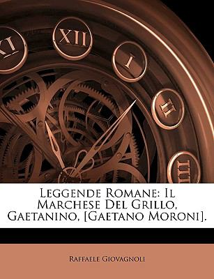 Leggende Romane: Il Marchese del Grillo, Gaetanino, [Gaetano Moroni]. 9781149102503