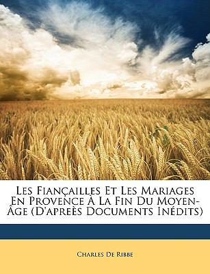 Les Fianailles Et Les Mariages En Provence La Fin Du Moyen-GE (D'Apres Documents Indits)