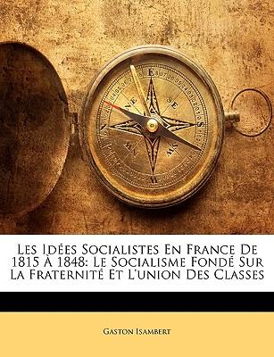 Les Ides Socialistes En France de 1815 1848: Le Socialisme Fond Sur La Fraternit Et L'Union Des Classes 9781146146142
