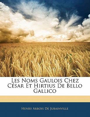 Les Noms Gaulois Chez C Sar Et Hirtius de Bello Gallico 9781141137589