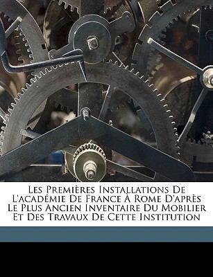 Les Premires Installations de L'Academie de France Rome D'Aprs Le Plus Ancien Inventaire Du Mobilier Et Des Travaux de Cette Institution 9781149746332