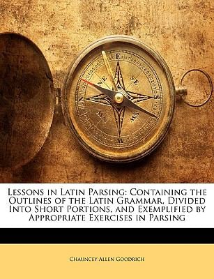 Lessons in Latin Parsing: Containing the Outlines of the Latin Grammar, Divided Into Short Portions, and Exemplified by Appropriate Exercises in