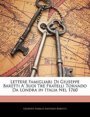 Lettere Famigliari Di Giuseppe Baretti A' Suoi Tre Fratelli Tornado Da Londra in Italia Nel 1760 9781142747381