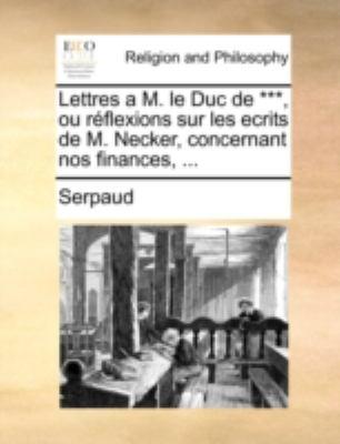 Lettres A M. Le Duc de ***, Ou Rflexions Sur Les Ecrits de M. Necker, Concernant Nos Finances, ... 9781140785002