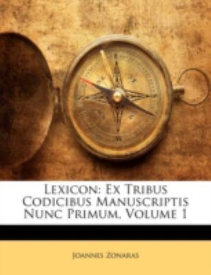 Lexicon: Ex Tribus Codicibus Manuscriptis Nunc Primum, Volume 1 9781143803147
