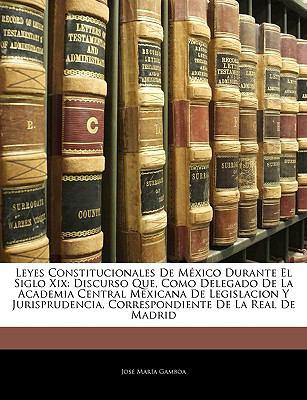 Leyes Constitucionales de Mxico Durante El Siglo XIX: Discurso Que, Como Delegado de La Academia Central Mexicana de Legislacion y Jurisprudencia, Cor 9781143988554