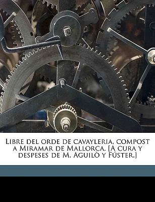 Libre del Orde de Cavayleria, Compost a Miramar de Mallorca. [A Cura y Despeses de M. Aguil y Fster.] 9781149442562
