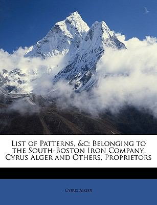 List of Patterns, &C: Belonging to the South-Boston Iron Company, Cyrus Alger and Others, Proprietors 9781146012997