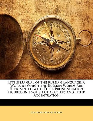 Little Manual of the Russian Language: A Work in Which the Russian Words Are Represented with Their Pronunciation Figured in English Characters and Th 9781143392009