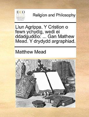 Llun Agrippa. y Cristion O Fewn Ychydig, Wedi Ei Ddadguddio: Gan Mathew Mead. y Drydydd Argraphiad. 9781140902454