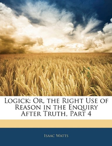Logick: Or, the Right Use of Reason in the Enquiry After Truth, Part 4 9781143246111
