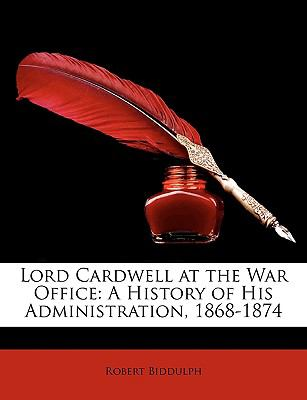 Lord Cardwell at the War Office: A History of His Administration, 1868-1874