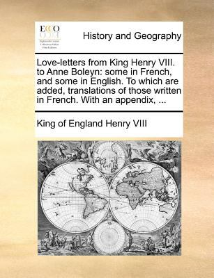 Love-Letters from King Henry VIII. to Anne Boleyn: Some in French, and Some in English. to Which Are Added, Translations of Those Written in French. w 9781140872016