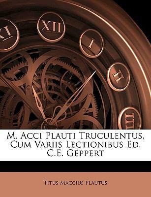 M. Acci Plauti Truculentus, Cum Variis Lectionibus Ed. C.E. Geppert 9781144985187