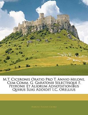 M.T. Ciceronis Oratio Pro T. Annio Milone, Cum Comm. G. Garatonii Selectisque F. Peyronii Et Aliorum Adnotationibus Quibus Suas Addidit I.C. Orellius 9781142565558