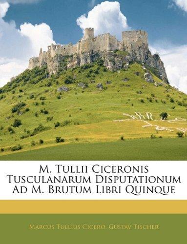 M. Tullii Ciceronis Tusculanarum Disputationum Ad M. Brutum Libri Quinque