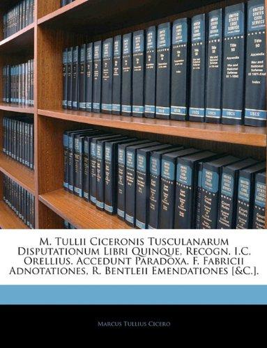 M. Tullii Ciceronis Tusculanarum Disputationum Libri Quinque, Recogn. I.C. Orellius. Accedunt Paradoxa. F. Fabricii Adnotationes, R. Bentleii Emendati 9781141980857