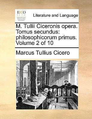 M. Tullii Ciceronis Opera. Tomus Secundus: Philosophicorum Primus. Volume 2 of 10 9781140887355