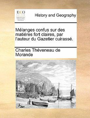 Melanges Confus Sur Des Matieres Fort Claires, Par L'Auteur Du Gazetier Cuirasse. 9781140736929