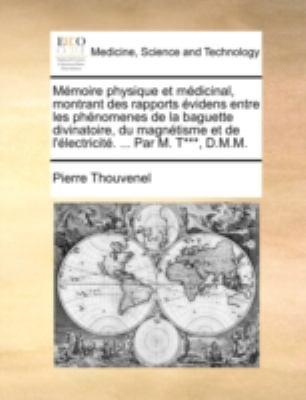 Mmoire Physique Et Mdicinal, Montrant Des Rapports Videns Entre Les Phnomenes de La Baguette Divinatoire, Du Magntisme Et de L'Lectricit. ... Par M. T 9781140738534