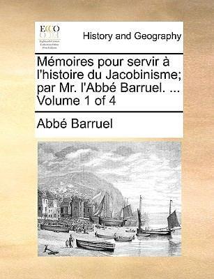 Memoires Pour Servir L'Histoire Du Jacobinisme; Par Mr. L'Abb Barruel. ... Volume 1 of 4