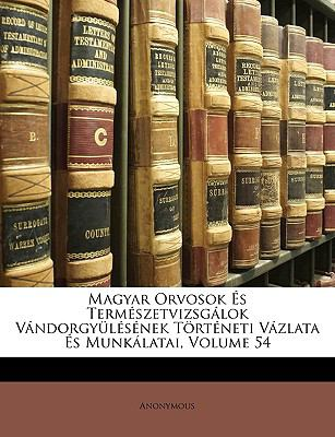 Magyar Orvosok S Termszetvizsglok Vndorgylsnek Trtneti Vzlata S Munklatai, Volume 54 9781149228890
