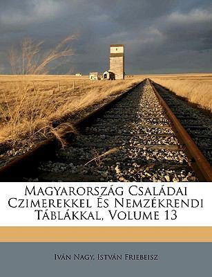Magyarorszg Csaldai Czimerekkel S Nemzkrendi Tblkkal, Volume 13 9781149203064