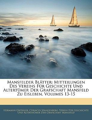 Mansfelder Blatter: Mitteilungen Des Vereins Fur Geschichte Und Altertumer Der Grafschaft Mansfeld Zu Eisleben, Volumes 13-15 9781143919459