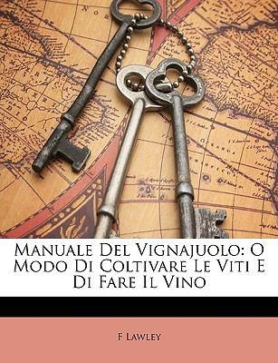 Manuale del Vignajuolo: O Modo Di Coltivare Le Viti E Di Fare Il Vino 9781147467215