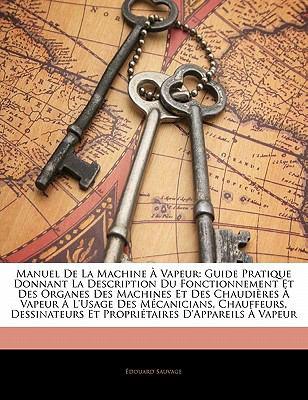 Manuel de La Machine Vapeur: Guide Pratique Donnant La Description Du Fonctionnement Et Des Organes Des Machines Et Des Chaudi Res Vapeur L'Usage D 9781142503550