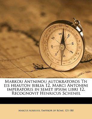 Markou Antninou Autokratoros TN Eis Heauton Biblia 12. Marci Antonini Imperatoris in Semet Ipsum Libri 12. Recognovit Henricus Schenel 9781149460160
