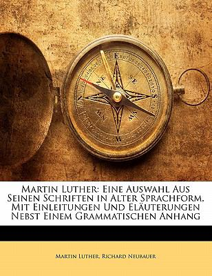 Martin Luther: Eine Auswahl Aus Seinen Schriften in Alter Sprachform, Mit Einleitungen Und El Uterungen Nebst Einem Grammatischen Anh 9781142293901