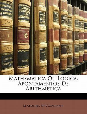 Mathematica Ou Logica: Apontamentos de Arithmetica 9781143425943