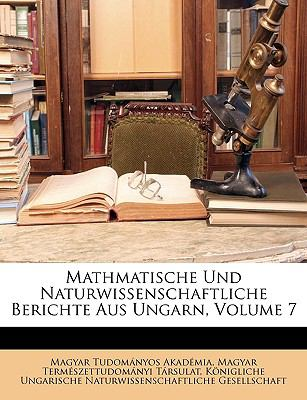 Mathmatische Und Naturwissenschaftliche Berichte Aus Ungarn, Volume 7 9781149050064