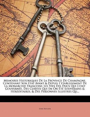 Memoires Historiques de La Province de Champagne, Contenant Son Etat Avant & Depuis L'Etablissement de La Monarchie Fran Oise: Les Vies Des Ducs Qui L 9781142301996
