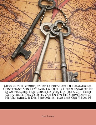 Memoires Historiques de La Province de Champagne, Contenant Son Etat Avant & Depuis L'Etablissement de La Monarchie Franoise: Les Vies Des Ducs Qui L' 9781147681376
