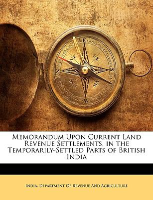 Memorandum Upon Current Land Revenue Settlements, in the Temporarily-Settled Parts of British India 9781143346743